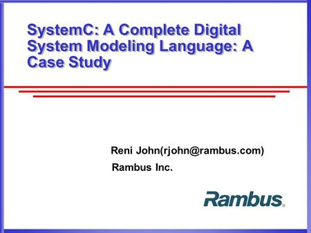 SystemC: A Complete Digital System Modeling Language: A Case Study Reni Rambus Inc.