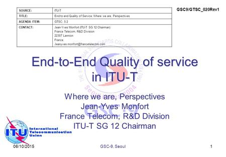 06/10/2015 End-to-End Quality of service in ITU-T Where we are, Perspectives Jean-Yves Monfort France Telecom, R&D Division ITU-T SG 12 Chairman 1GSC-9,
