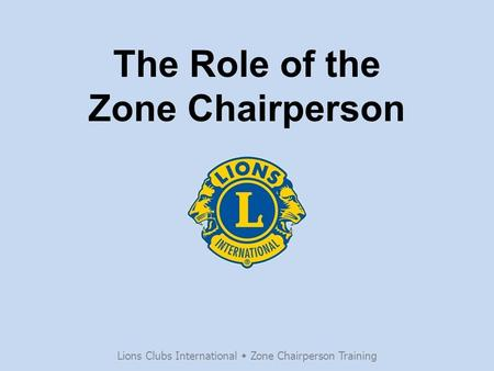 The Role of the Zone Chairperson Lions Clubs International  Zone Chairperson Training.