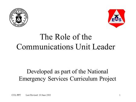 1CUL.PPT Last Revised: 10 June 2003 The Role of the Communications Unit Leader Developed as part of the National Emergency Services Curriculum Project.