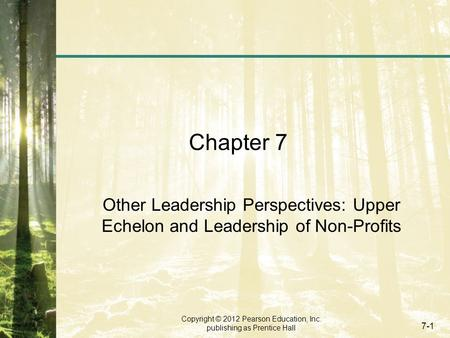 Copyright © 2012 Pearson Education, Inc. publishing as Prentice Hall 7-1 Chapter 7 Other Leadership Perspectives: Upper Echelon and Leadership of Non-Profits.