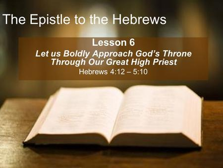 The Epistle to the Hebrews Lesson 6 Let us Boldly Approach God's Throne Through Our Great High Priest Hebrews 4:12 – 5:10.
