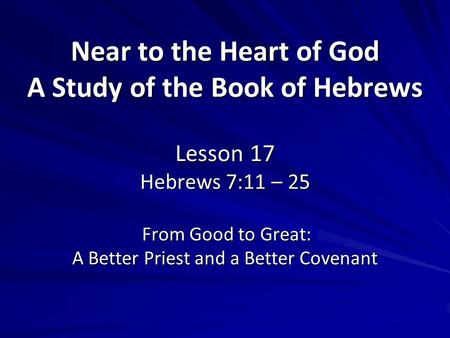 Near to the Heart of God A Study of the Book of Hebrews Lesson 17 Hebrews 7:11 – 25 From Good to Great: A Better Priest and a Better Covenant.