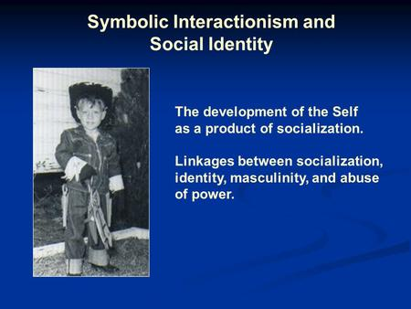 Symbolic Interactionism and Social Identity The development of the Self as a product of socialization. Linkages between socialization, identity, masculinity,