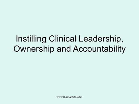 Www.leemathias.com Instilling Clinical Leadership, Ownership and Accountability.