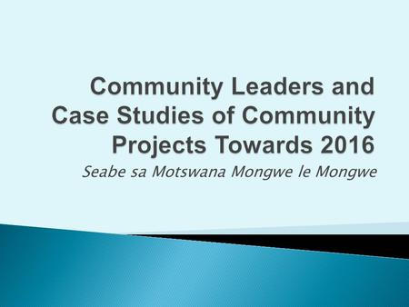 Seabe sa Motswana Mongwe le Mongwe.  Community leaders operate closer to communities  Historic role of community leaders acknowledged; fading/or adapting?
