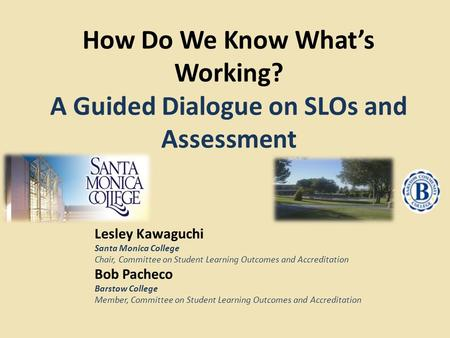How Do We Know What's Working? A Guided Dialogue on SLOs and Assessment Lesley Kawaguchi Santa Monica College Chair, Committee on Student Learning Outcomes.