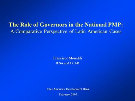 The Role of Governors in the National PMP: A Comparative Perspective of Latin American Cases Francisco Monaldi IESA and UCAB Inter-American Development.