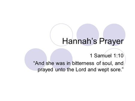 "Hannah's Prayer 1 Samuel 1:10 ""And she was in bitterness of soul, and prayed unto the Lord and wept sore."""