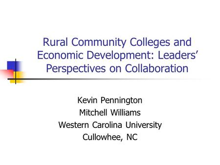 Rural Community Colleges and Economic Development: Leaders' Perspectives on Collaboration Kevin Pennington Mitchell Williams Western Carolina University.