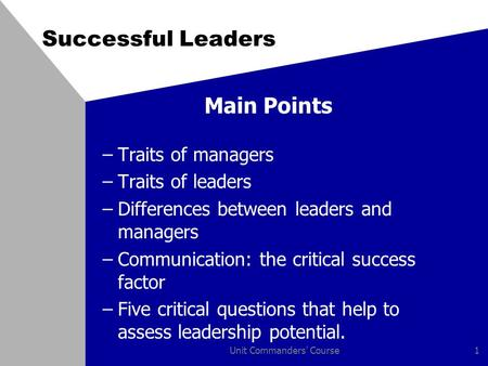 Unit Commanders' Course1 Successful Leaders Main Points –Traits of managers –Traits of leaders –Differences between leaders and managers –Communication:
