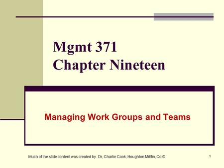 1 Mgmt 371 Chapter Nineteen Managing Work Groups and Teams Much of the slide content was created by Dr, Charlie Cook, Houghton Mifflin, Co.©
