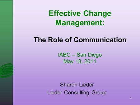 Effective Change Management: The Role of Communication IABC – San Diego May 18, 2011 Sharon Lieder Lieder Consulting Group 1.
