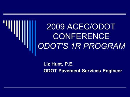 2009 ACEC/ODOT CONFERENCE ODOT'S 1R PROGRAM Liz Hunt, P.E. ODOT Pavement Services Engineer.
