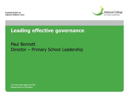 Leading effective governance Paul Bennett Director – Primary School Leadership An executive agency of the Department for Education.