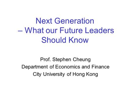 Next Generation – What our Future Leaders Should Know Prof. Stephen Cheung Department of Economics and Finance City University of Hong Kong.