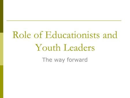 Role of Educationists and Youth Leaders The way forward.