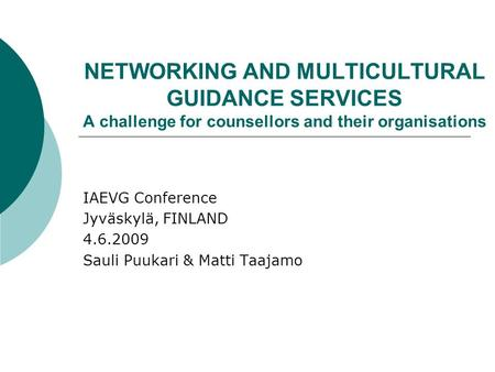 NETWORKING AND MULTICULTURAL GUIDANCE SERVICES A challenge for counsellors and their organisations IAEVG Conference Jyväskylä, FINLAND 4.6.2009 Sauli Puukari.