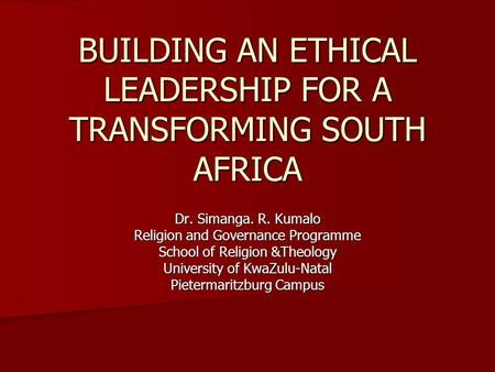 BUILDING AN ETHICAL LEADERSHIP FOR A TRANSFORMING SOUTH AFRICA Dr. Simanga. R. Kumalo Religion and Governance Programme School of Religion &Theology University.