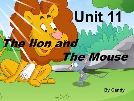 The lion and The Mouse Unit 11 By Candy.