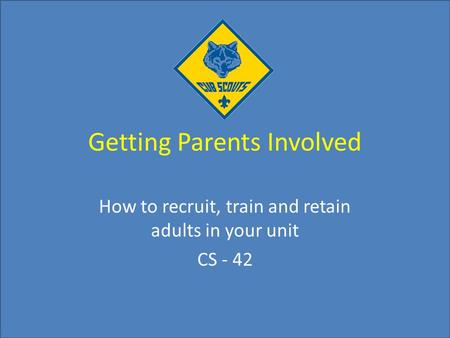 Getting Parents Involved How to recruit, train and retain adults in your unit CS - 42.