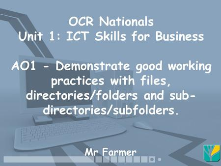 OCR Nationals Unit 1: ICT Skills for Business AO1 - Demonstrate good working practices with files, directories/folders and sub- directories/subfolders.