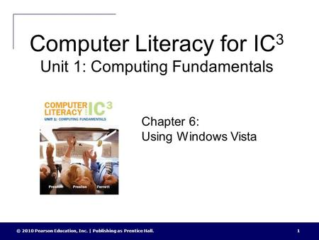 Computer Literacy for IC 3 Unit 1: Computing Fundamentals © 2010 Pearson Education, Inc. | Publishing as Prentice Hall.1 Chapter 6: Using Windows Vista.