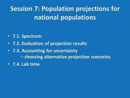 Session 7: Population projections for national populations 7.1. Spectrum 7.2. Evaluation of projection results 7.3. Accounting for uncertainty – choosing.