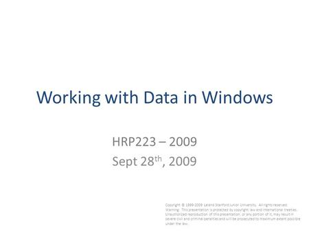 Working with Data in Windows HRP223 – 2009 Sept 28 th, 2009 Copyright © 1999-2009 Leland Stanford Junior University. All rights reserved. Warning: This.