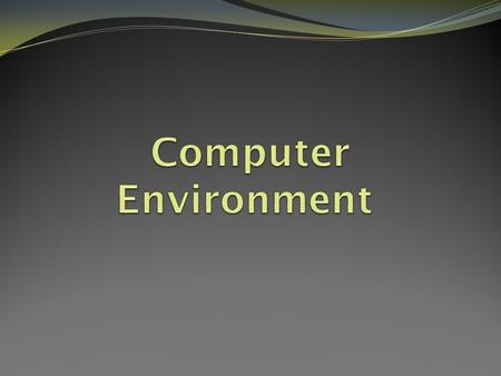 The Computer Environment What is it? The computer environment is the space and elements that you use to be able to work on a computer. This includes ­Hardware: