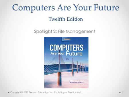 Computers Are Your Future Twelfth Edition Spotlight 2: File Management Copyright © 2012 Pearson Education, Inc. Publishing as Prentice Hall 1.