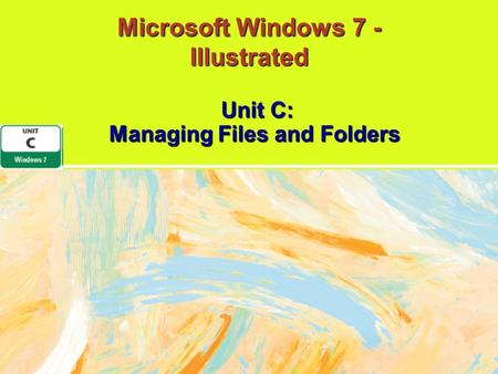 Microsoft Windows 7 - Illustrated Unit C: Managing Files and Folders.