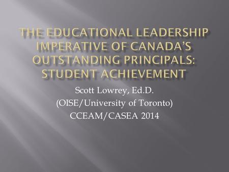 Scott Lowrey, Ed.D. (OISE/University of Toronto) CCEAM/CASEA 2014.