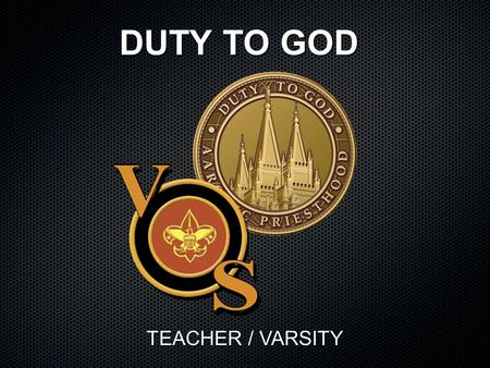 DUTY TO GOD TEACHER / VARSITY. Class Objective: To understand the role of the Aaronic Priesthood Duty to God achievement award. Discuss how leaders can.