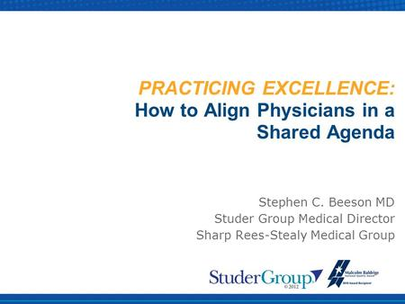 PRACTICING EXCELLENCE: How to Align Physicians in a Shared Agenda Stephen C. Beeson MD Studer Group Medical Director Sharp Rees-Stealy Medical Group.