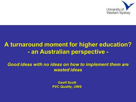 A turnaround moment for higher <strong>education</strong>? - an Australian perspective - Good ideas with no ideas on how to implement them are wasted ideas A turnaround.