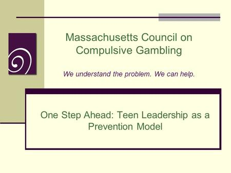Massachusetts Council on Compulsive Gambling We understand the problem. We can help. One Step Ahead: Teen Leadership as a Prevention Model.