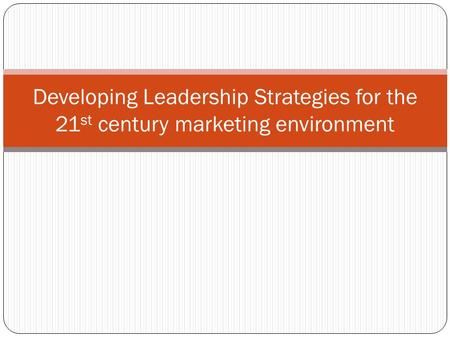 Developing Leadership Strategies for the 21 st century marketing environment.