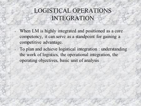 LOGISTICAL OPERATIONS INTEGRATION l When LM is highly integrated and positioned as a core competency, it can serve as a standpoint for gaining a competitive.