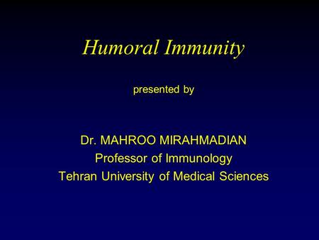Humoral Immunity presented by Dr. MAHROO MIRAHMADIAN Professor of Immunology Tehran University of Medical Sciences.
