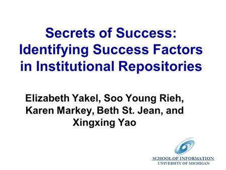 SCHOOL OF INFORMATION. UNIVERSITY OF MICHIGAN Secrets of Success: Identifying Success Factors in Institutional Repositories Elizabeth Yakel, Soo Young.