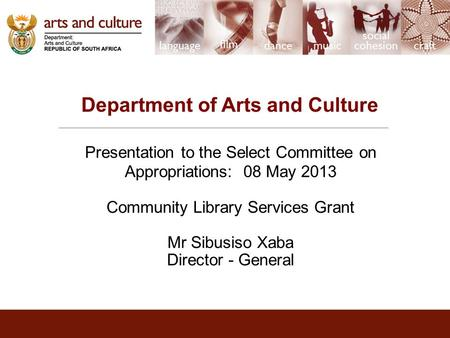 Department of Arts and Culture Presentation to the Select Committee on Appropriations: 08 May 2013 Community Library Services Grant Mr Sibusiso Xaba Director.
