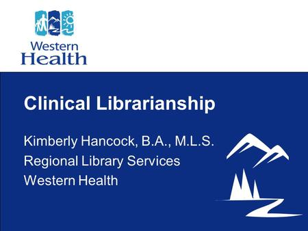 Clinical Librarianship Kimberly Hancock, B.A., M.L.S. Regional Library Services Western Health.