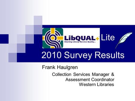 Frank Haulgren Collection Services Manager & Assessment Coordinator Western Libraries Lite 2010 Survey Results.