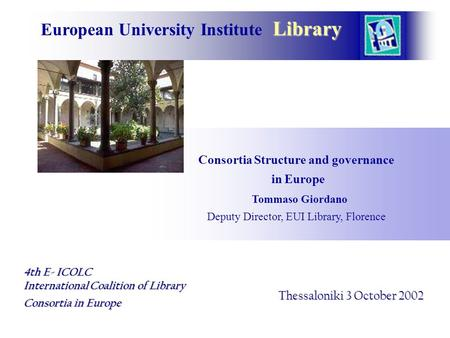 Library European University Institute Library Consortia Structure and governance in Europe Tommaso Giordano Deputy Director, EUI Library, Florence Thessaloniki.