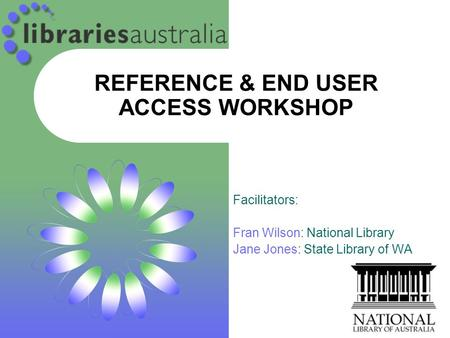 REFERENCE & END USER ACCESS WORKSHOP Facilitators: Fran Wilson: National Library Jane Jones: State Library of WA.