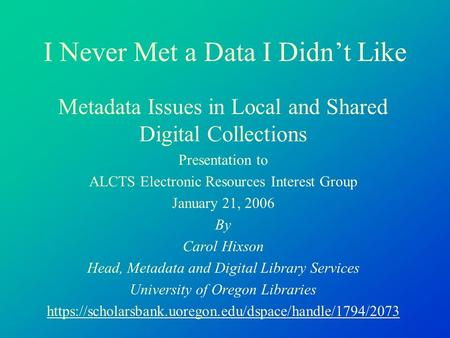 I Never Met a Data I Didn't Like Metadata Issues in Local and Shared Digital Collections Presentation to ALCTS Electronic Resources Interest Group January.