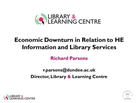 Economic Downturn in Relation to HE Information and Library Services Richard Parsons Director, Library & Learning Centre.