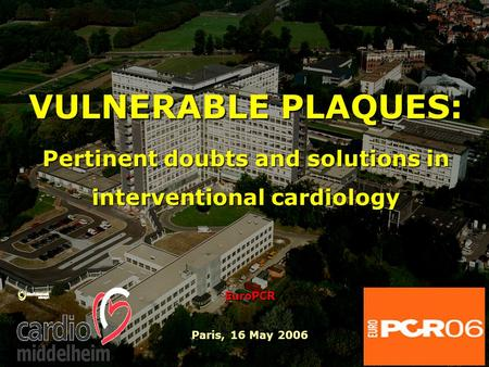 VULNERABLE PLAQUES: Pertinent doubts and solutions in interventional cardiology EuroPCR Paris, 16 May 2006.