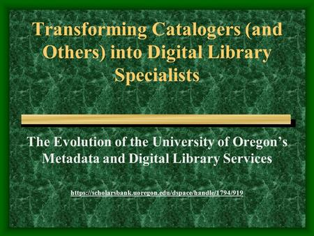 Transforming Catalogers (and Others) into Digital Library Specialists The Evolution of the University of Oregon's Metadata and Digital Library Services.